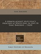 A Sermon Against Selfe Policy Preached at White-Hall in Lent. by Isaac Bargrave ... (1624) - Bargrave, Isaac