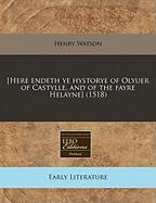 [Here Endeth Ye Hystorye of Olyuer of Castylle, and of the Fayre Helayne] (1518) - Watson, Henry