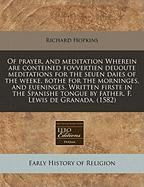 Of Prayer, and Meditation Wherein Are Conteined Fovvertien Deuoute Meditations for the Seuen Daies of the Weeke, Bothe for the Morninges, and Eueninge - Hopkins, Richard