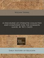 A Discourse of Eternitie Collected and Composed for the Common Good, by W.T. (1633) - Tipping, William
