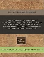 A  Declaration of the Causes Moouing the Queene of England to Giue Aide to the Defence of the People Afflicted and Oppressed in the Lowe Countries (1 - Elizabeth I