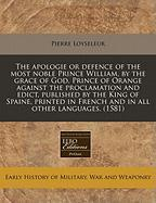 The Apologie or Defence of the Most Noble Prince William, by the Grace of God, Prince of Orange Against the Proclamation and Edict, Published by the K - Loyseleur, Pierre
