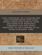 Cato Construed, Or, a Familiar and Easie Interpretation Vpon Catos Morall Verses First Doen in Laten and Frenche by Maturinus Corderius, and Now Newly - Cordier, Mathurin