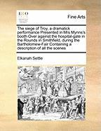 The Siege of Troy, a Dramatick Performance Presented in Mrs Mynns's Booth Over Against the Hospital-Gate in the Rounds in Smithfield, During the Barth - Settle, Elkanah