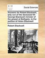 Answers for Robert Blackwell, Only Son of the Deceased MR George Blackwell Minister of the Gospel at Bathgate, to the Petition of Helen Blackwell - Blackwell, Robert