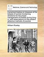 A  Practical Treatise on Diseases of the Breasts of Women Containing Directions for the Proper Management of Breasts During Lying-In, with Observatio - Rowley, William
