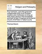 Four Sermons, Upon the Great and Indispensible Duty of All Christian Masters and Mistresses to Bring Up Their Negro Slaves in the Knowledge and Fear o - Bacon, Thomas