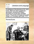 A  Catalogue of the Libraries of Sir John Cross, Bart and Other Gentlemen, Deceased, Consisting of Fifteen Thousand Vs of Rare and Valuable Books, th - Evans, Thomas
