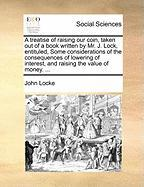 A  Treatise of Raising Our Coin, Taken Out of a Book Written by Mr. J. Lock, Entituled, Some Considerations of the Consequences of Lowering of Intere - Locke, John