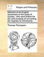 Memoirs of an English Missionary to the Coast of Guinea; Who Went Thither for the Sole Purpose of Converting the Negroes to Christianity - Thompson, Thomas