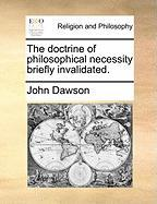 The Doctrine of Philosophical Necessity Briefly Invalidated. - Dawson, John