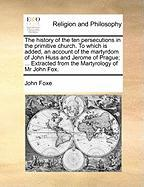 The History of the Ten Persecutions in the Primitive Church. to Which Is Added, an Account of the Martyrdom of John Huss and Jerome of Prague; ... Ext - Foxe, John