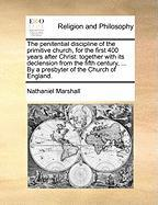 The Penitential Discipline of the Primitive Church, for the First 400 Years After Christ: Together with Its Declension from the Fifth Century, ... by - Marshall, Nathaniel