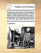 A  Glance at the History of Christianity, and of English Nonconformity. Third Edition, with Additional Notes: And a PostScript on the Present Movemen - Bicheno, J.