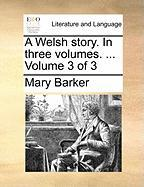 A Welsh Story. in Three Volumes. ... Volume 3 of 3 - Barker, Mary