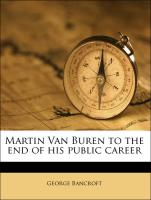 Martin Van Buren to the end of his public career - Bancroft, George