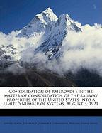 Consolidation of Railroads: In the Matter of Consolidation of the Railway Properties of the United States Into a Limited Number of Systems, August - Ripley, William Z.