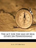 The ACT for the Sale of Real Estate [In Pennsylvania] - Price, Eli Kirk