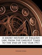 A Short History of English Law, from the Earliest Times to the End of the Year 1911 - Jenks, Edward
