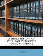 A Short History of Wesleyan Methodist Foreign Missions - Telford, John