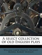 A Select Collection of Old English Plays - Dodsley, Robert; Hazlitt, William Carew; Morris, Richard