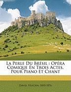 La Perle Du Br Sil: Op Ra Comique En Trois Actes, Pour Piano Et Chant - 1810-1876, David Felicien
