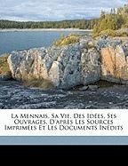 La Mennais, Sa Vie, Des Id Es, Ses Ouvrages. D'Apr?'s Les Sources Imprim Es Et Les Documents in Dits