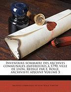 Inventaire-Sommaire Des Archives Communales Ant Rieures 1790, Ville de Lyon. R Dig Par F. Rolle, Archiviste Adjoint Volume 5 - Fortune, Rolle