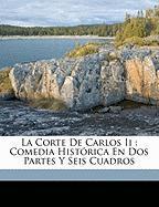 La Corte de Carlos II: Comedia Hist Rica En DOS Partes y Seis Cuadros