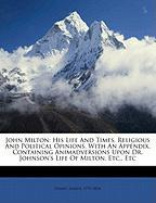 John Milton: His Life and Times, Religious and Political Opinions. with an Appendix, Containing Animadversions Upon Dr. Johnson's L - 1773-1834, Ivimey Joseph