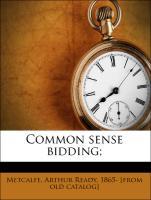 Common sense bidding; - Metcalfe, Arthur Ready, 1865- [from old catalog]