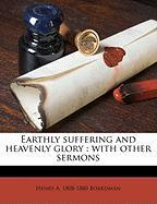 Earthly Suffering and Heavenly Glory: With Other Sermons - Boardman, Henry Augustus