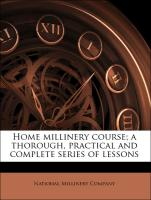 Home millinery course; a thorough, practical and complete series of lessons - National Millinery Company