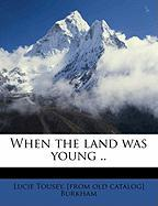 When the Land Was Young .. - Burkham, Lucie Tousey