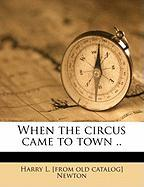 When the Circus Came to Town .. - Newton, Harry L.