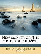 New Market; Or, the Boy Heroes of 1864 .. - Sherman, John W.