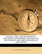 Science, Art, and Methods of Teaching; Containing Lectures on the Science, Art, and Methods of Education - Williams, Daniel Barclay