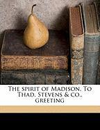 The Spirit of Madison. to Thad. Stevens & Co., Greeting