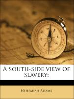 A south-side view of slavery; - Adams, Nehemiah