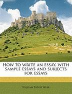 How to Write an Essay, with Sample Essays and Subjects for Essays - Webb, William Trego