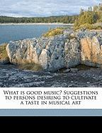 What Is Good Music? Suggestions to Persons Desiring to Cultivate a Taste in Musical Art - Henderson, W. J. 1855-1937