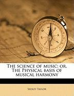 The Science of Music; Or, the Physical Basis of Musical Harmony - Taylor, Sedley