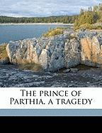 The Prince of Parthia, a Tragedy - Godfrey, Thomas; Henderson, Archibald