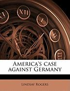 America's Case Against Germany - Rogers, Lindsay