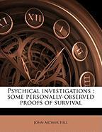 Psychical Investigations: Some Personally-Observed Proofs of Survival - Hill, John Arthur