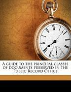 A Guide to the Principal Classes of Documents Preserved in the Public Record Office - Scargill-Bird, S. R.
