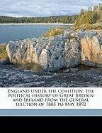 England Under the Coalition; The Political History of Great Britain and Ireland from the General Election of 1885 to May 1892 - Clayden, Peter William