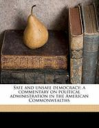 Safe and Unsafe Democracy; A Commentary on Political Administration in the American Commonwealths - Jones, Henry Ware