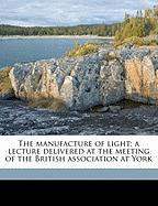 The Manufacture of Light; A Lecture Delivered at the Meeting of the British Association at York - Thompson, Silvanus Phillips