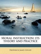 Moral Instruction; Its Theory and Practice - Gould, Frederick James
